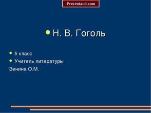 Н. В. Гоголь 5 класс Учитель литературы Зенина О.М. Prezentacii.com