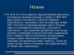Нежин В 1818-19 Гоголь вместе с братом Иваном обучался в Полтавском уездном у