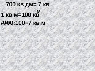 700 кв дм= 1 кв м=100 кв дм 700:100=7 кв м 7 кв м