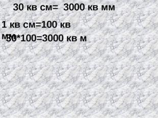 30 кв см= 1 кв см=100 кв мм 30*100=3000 кв м 3000 кв мм