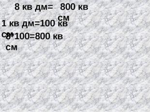 8 кв дм= 1 кв дм=100 кв см 8*100=800 кв см 800 кв см