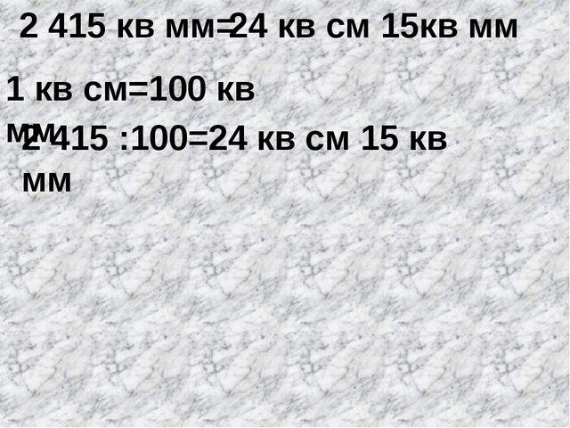 2 415 кв мм= 1 кв см=100 кв мм 2 415 :100=24 кв см 15 кв мм 24 кв см 15кв мм
