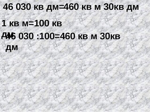 46 030 кв дм= 1 кв м=100 кв дм 46 030 :100=460 кв м 30кв дм 460 кв м 30кв дм