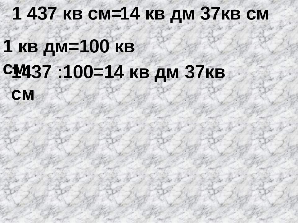 1 437 кв см= 1 кв дм=100 кв см 1437 :100=14 кв дм 37кв см 14 кв дм 37кв см