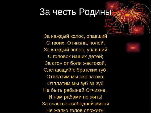 За честь Родины За каждый колос, опавший С твоих, Отчизна, полей; За каждый в...