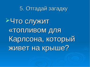 5. Отгадай загадку Что служит «топливом для Карлсона, который живет на крыше?