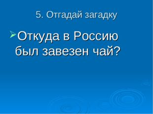 5. Отгадай загадку Откуда в Россию был завезен чай?