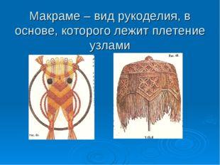 Макраме – вид рукоделия, в основе, которого лежит плетение узлами