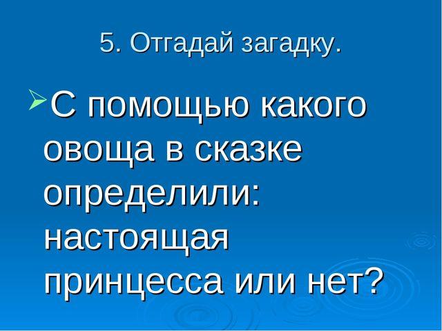 5. Отгадай загадку. С помощью какого овоща в сказке определили: настоящая при...