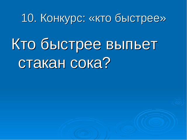10. Конкурс: «кто быстрее» Кто быстрее выпьет стакан сока?