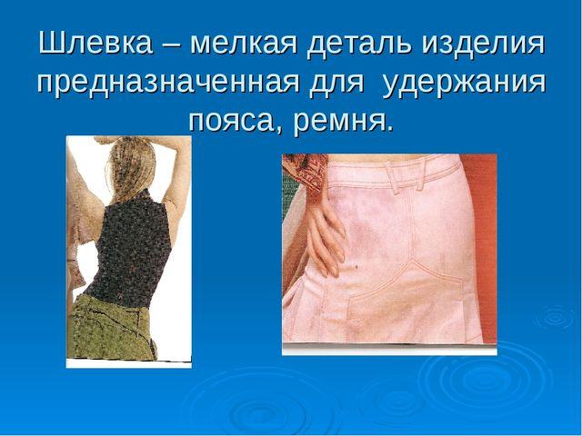 Шлевка – мелкая деталь изделия предназначенная для удержания пояса, ремня.