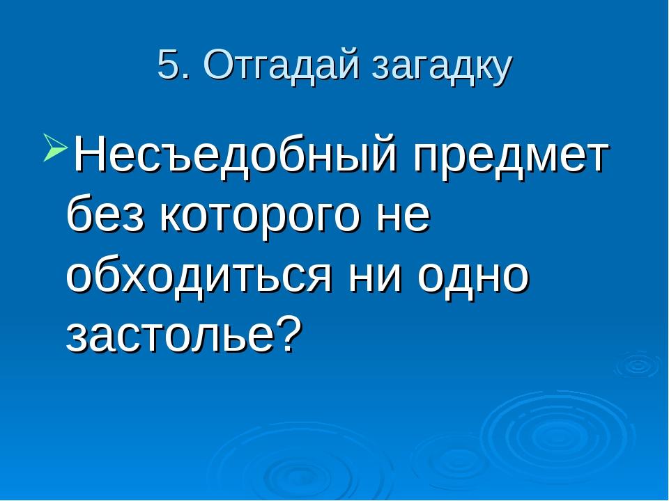 5. Отгадай загадку Несъедобный предмет без которого не обходиться ни одно зас...