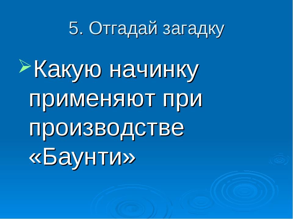 5. Отгадай загадку Какую начинку применяют при производстве «Баунти»