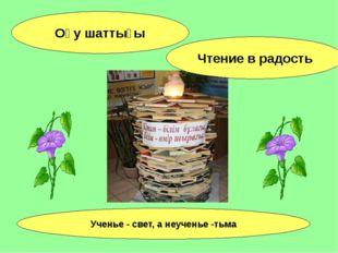 Оқу шаттығы Чтение в радость Ученье - свет, а неученье -тьма