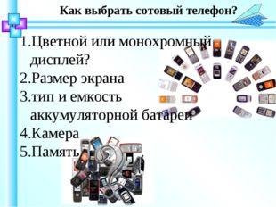 Как выбрать сотовый телефон? Цветной или монохромный дисплей? Размер экрана т