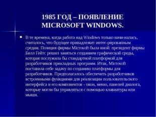 1985 ГОД – ПОЯВЛЕНИЕ MICROSOFT WINDOWS. В те времена, когда работа над Window