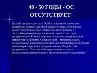 40 - 50 ГОДЫ - ОС ОТСУТСТВУЕТ Полный доступ к ресурсам ЭВМ на машинном языке,