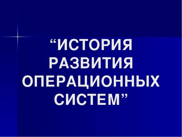"""""""ИСТОРИЯ РАЗВИТИЯ ОПЕРАЦИОННЫХ СИСТЕМ"""""""
