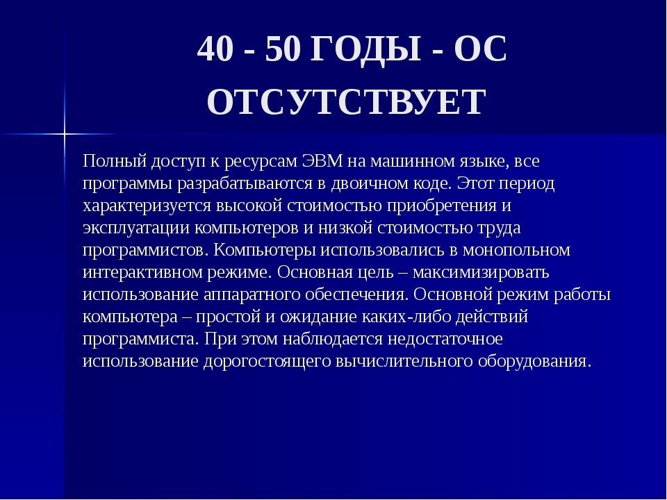 40 - 50 ГОДЫ - ОС ОТСУТСТВУЕТ Полный доступ к ресурсам ЭВМ на машинном языке,...