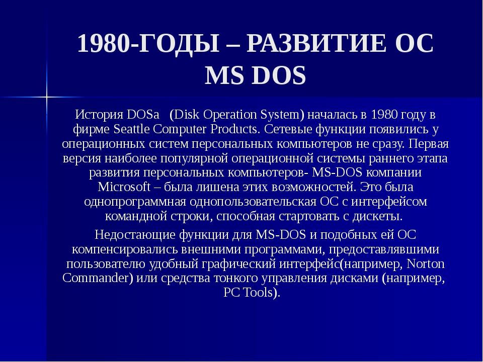 1980-ГОДЫ – РАЗВИТИЕ ОС MS DOS История DOSа (Disk Operation System) началась...