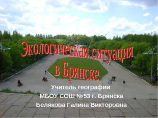 Учитель географии МБОУ СОШ №53 г. Брянска Белякова Галина Викторовна