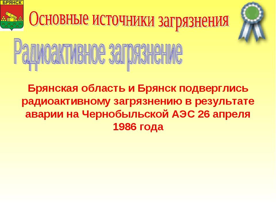 Брянская область и Брянск подверглись радиоактивному загрязнению в результате...
