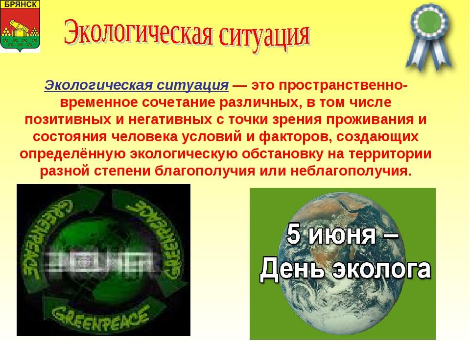 Экологическая ситуация — это пространственно-временное сочетание различных, в...