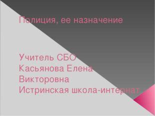 Полиция, ее назначение Учитель СБО Касьянова Елена Викторовна Истринская школ
