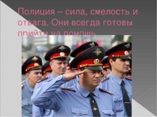 Полиция – сила, смелость и отвага. Они всегда готовы прийти на помощь.