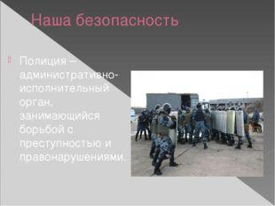 Наша безопасность Полиция – административно-исполнительный орган, занимающийс