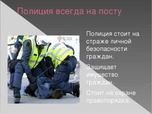 Полиция всегда на посту Полиция стоит на страже личной безопасности граждан.