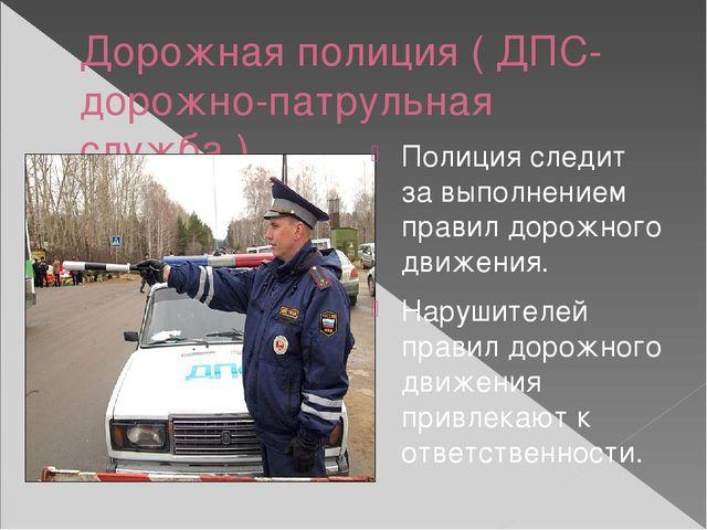 Дорожная полиция ( ДПС-дорожно-патрульная служба ) Полиция следит за выполнен...