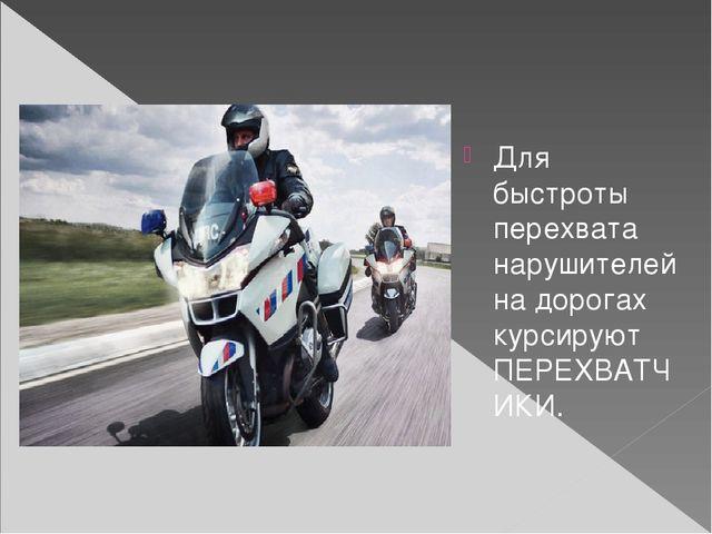 Для быстроты перехвата нарушителей на дорогах курсируют ПЕРЕХВАТЧИКИ.