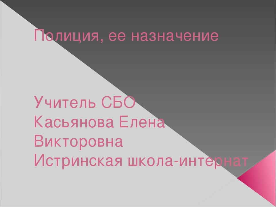 Полиция, ее назначение Учитель СБО Касьянова Елена Викторовна Истринская школ...