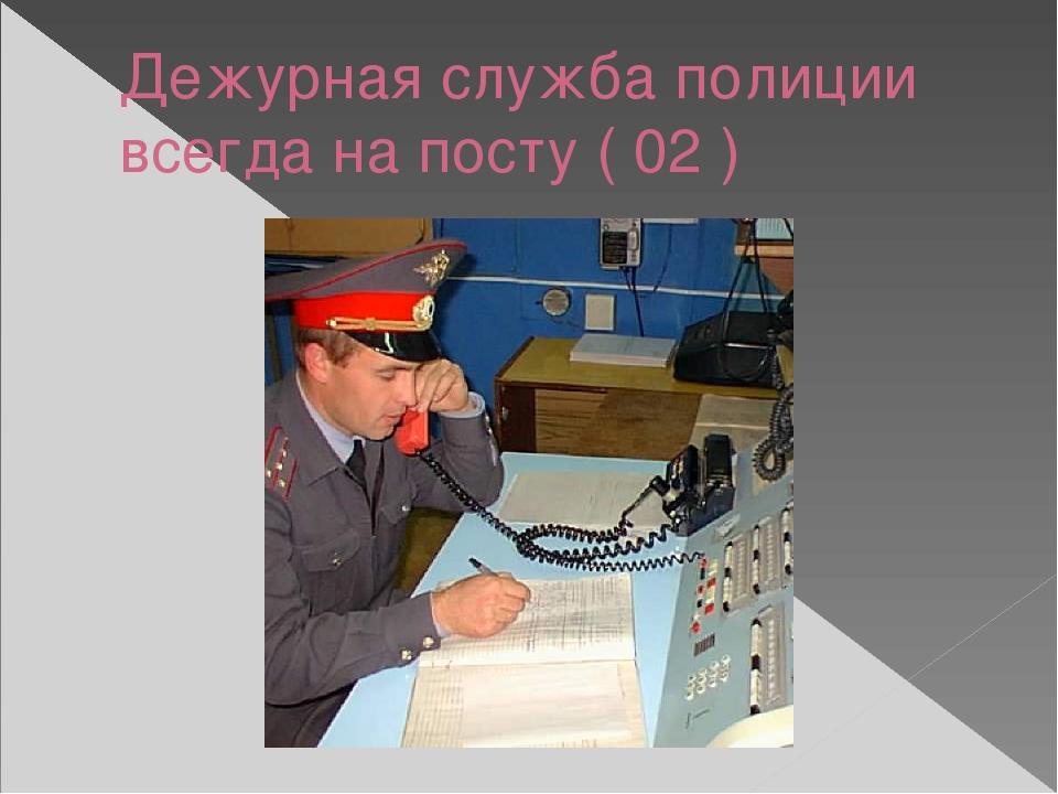 Дежурная служба полиции всегда на посту ( 02 )