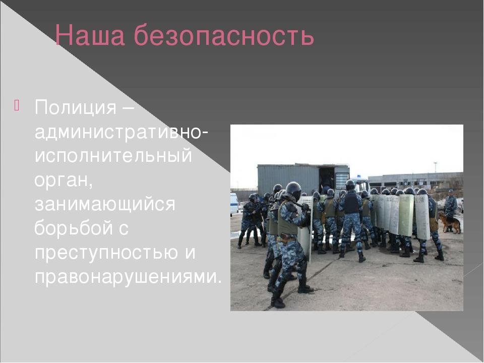 Наша безопасность Полиция – административно-исполнительный орган, занимающийс...