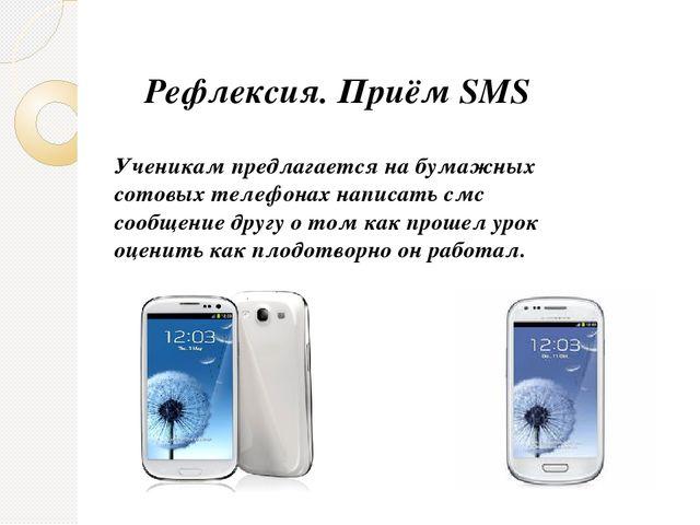 Рефлексия. Приём SMS Ученикам предлагается на бумажных сотовых телефонах напи...