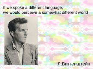 If we spoke a different language, we would perceive a somewhat different worl