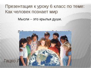 Презентация к уроку 6 класс по теме: Как человек познает мир Гацко Л.В. Мысли