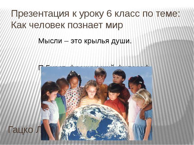 Презентация к уроку 6 класс по теме: Как человек познает мир Гацко Л.В. Мысли...
