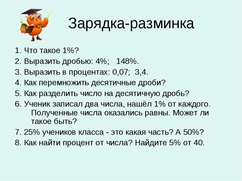Зарядка-разминка 1. Что такое 1%? 2. Выразить дробью: 4%; 148%. 3. Выразить...