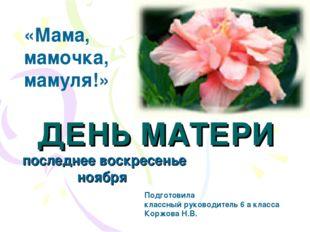 ДЕНЬ МАТЕРИ последнее воскресенье ноября «Мама, мамочка, мамуля!» Подготовила