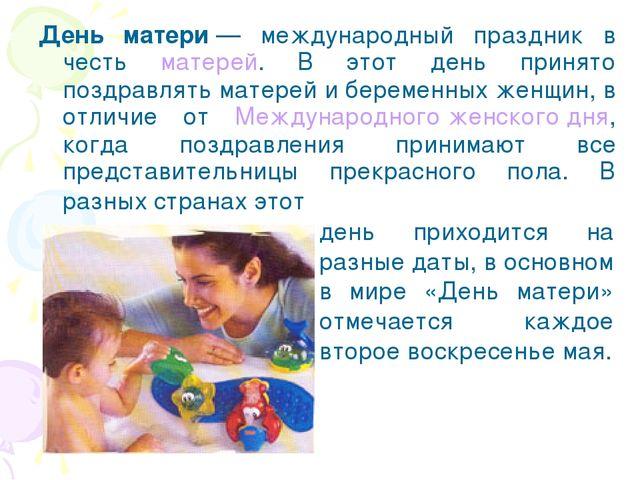 День матери— международный праздник в честь матерей. В этот день принято поз...