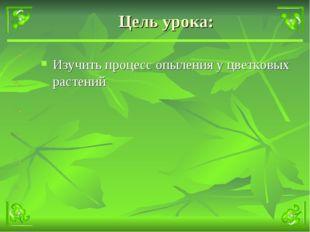 Цель урока: Изучить процесс опыления у цветковых растений