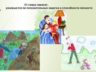 От семьи зависит, разовьются ли положительные задатки и способности личности