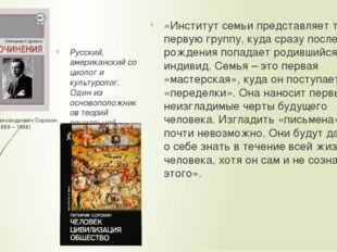 Питирим Александрович Сорокин (1889 – 1968) «Институт семьи представляет ту п