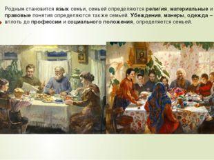 Родным становится язык семьи, семьей определяются религия, материальные и пра