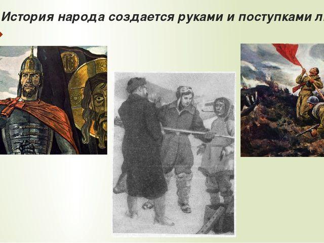 История народа создается руками и поступками людей.