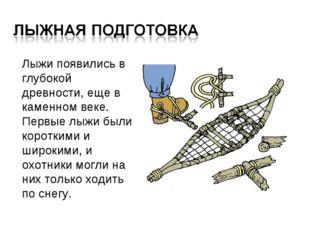 Лыжи появились в глубокой древности, еще в каменном веке. Первые лыжи были к
