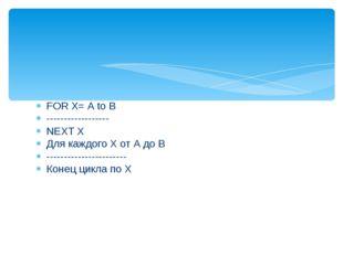 FOR X= A to B ------------------ NEXT X Для каждого Х от А до В -------------